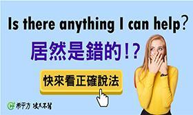 希平方 - 【NG 英文】Is there anything I can help? 竟然是錯的?!