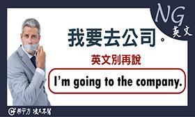 希平方 - 【NG 英文】為什麼『我要去公司』不能說『I'm going to the company.』?